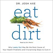 Eat Dirt: Why Leaky Gut May Be the Root Cause of Your Health Problems and 5 Surprising Steps to Cure It, by Josh Axe