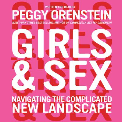 Girls & Sex: Navigating the Complicated New Landscape Audiobook, by Peggy Orenstein