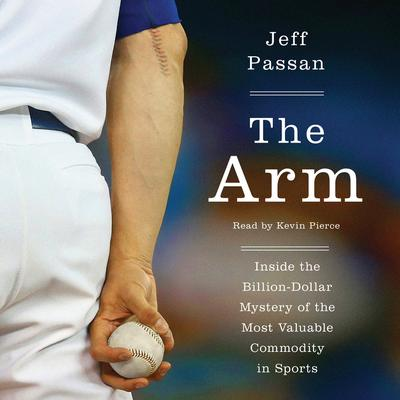 The Arm: Inside the Billion-Dollar Mystery of the Most Valuable Commodity in Sports Audiobook, by Jeff Passan