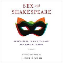 Sex with Shakespeare: Heres Much to Do with Pain, but More with Love Audiobook, by Jillian Keenan
