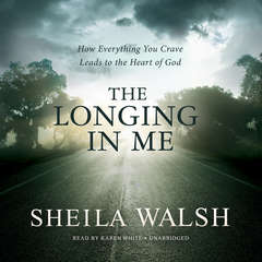 The Longing in Me: How Everything You Crave Leads to the Heart of God Audiobook, by Sheila Walsh