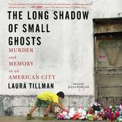 The Long Shadow of Small Ghosts: Murder and Memory in an American City, by Laura Tillman