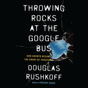 Throwing Rocks at the Google Bus: How Growth Became the Enemy of Prosperity Audiobook, by Douglas Rushkoff