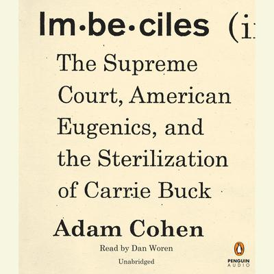 Imbeciles: The Supreme Court, American Eugenics, and the Sterilization of Carrie Buck Audiobook, by Adam Cohen