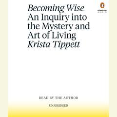 Becoming Wise: An Inquiry into the Mystery and Art of Living Audiobook, by Krista Tippett