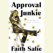 Approval Junkie: Adventures in Caring Too Much Audiobook, by Faith Salie