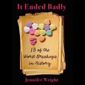 It Ended Badly: Thirteen of the Worst Breakups in History, by Jennifer Wright