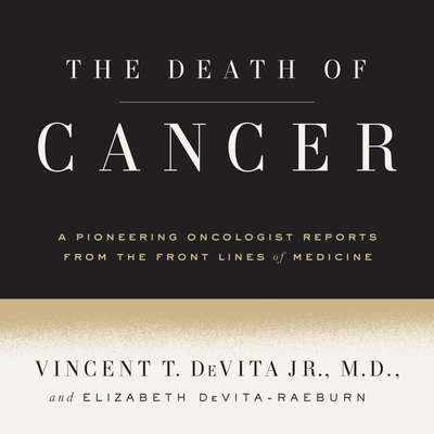 The Death of Cancer: After Fifty Years on the Front Lines of Medicine, a Pioneering Oncologist Reveals Why the War on Cancer Is Winnable--and How We Can Get There Audiobook, by Vincent T. DeVita