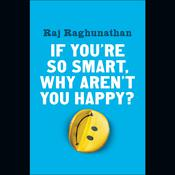 If You're So Smart, Why Aren't You Happy?, by Raj Raghunathan