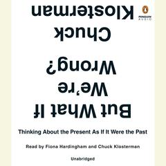 But What If Were Wrong?: Thinking About the Present As If It Were the Past Audiobook, by Chuck Klosterman