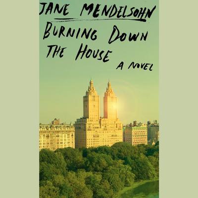 Burning Down the House: A novel Audiobook, by Jane Mendelsohn