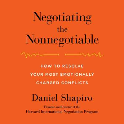 Negotiating the Nonnegotiable: How to Resolve Your Most Emotionally Charged Conflicts Audiobook, by Daniel Shapiro