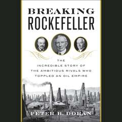 Breaking Rockefeller: The Incredible Story of the Ambitious Rivals Who Toppled an Oil Empire Audiobook, by Peter B. Doran