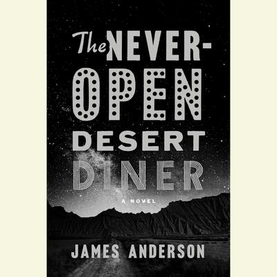 The Never-Open Desert Diner: A Novel Audiobook, by James Anderson