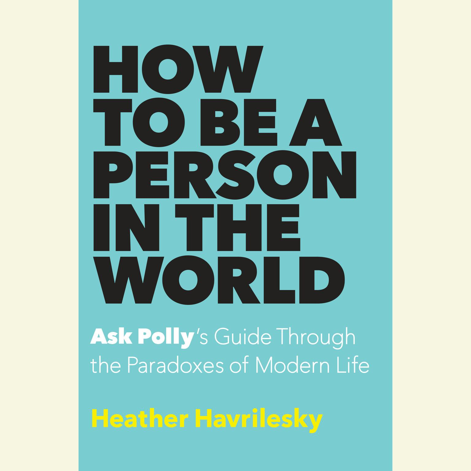 Printable How to Be a Person in the World: Ask Polly's Guide Through the Paradoxes of Modern Life Audiobook Cover Art