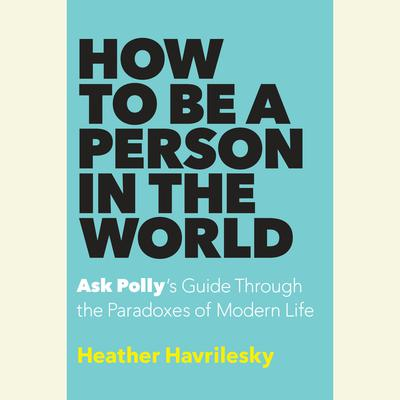How to Be a Person in the World: Ask Pollys Guide Through the Paradoxes of Modern Life Audiobook, by Heather Havrilesky