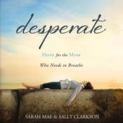 Desperate: Hope for the Mom Who Needs to Breathe Audiobook, by Sally Clarkson, Sarah; Sally Mae; Clarkson, Sarah Mae