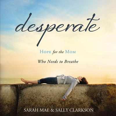 Desperate: Hope for the Mom Who Needs to Breathe Audiobook, by Sally Clarkson