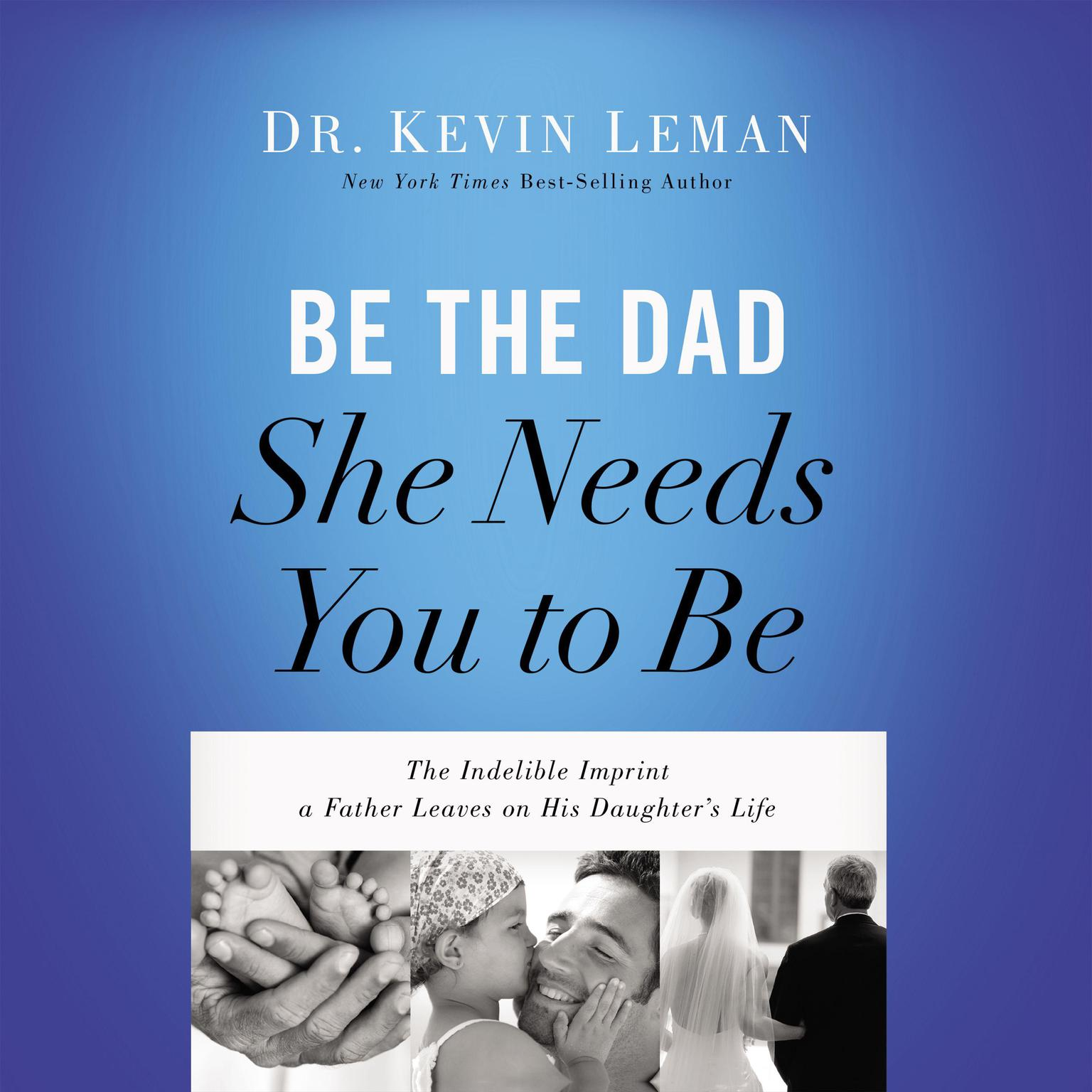 Printable Be the Dad She Needs You to Be: The Indelible Imprint a Father Leaves on His Daughter's Life Audiobook Cover Art