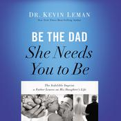 Be the Dad She Needs You to Be: The Indelible Imprint a Father Leaves on His Daughters Life Audiobook, by Kevin Leman