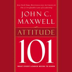 Attitude 101: What Every Leader Needs to Know Audiobook, by John C. Maxwell