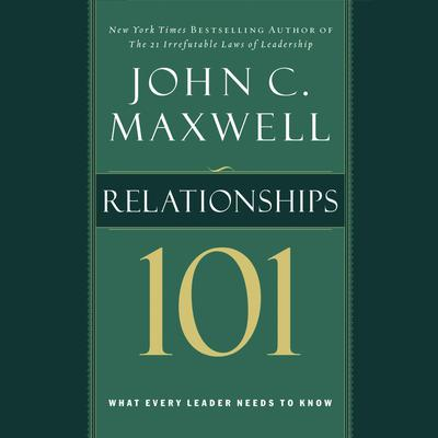 Relationships 101: What Every Leader Needs to Know Audiobook, by John C. Maxwell