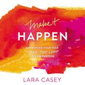 Make It Happen: Surrender Your Fear. Take the Leap. Live On Purpose. Audiobook, by Lara Casey