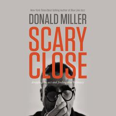Scary Close: Dropping the Act and Finding True Intimacy Audiobook, by Donald Miller