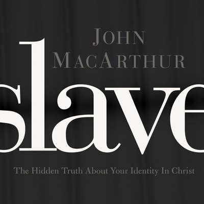Slave: The Hidden Truth About Your Identity in Christ Audiobook, by John F. MacArthur