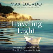 Traveling Light: Releasing the Burdens You Were Never Intended to Bear Audiobook, by Max Lucado