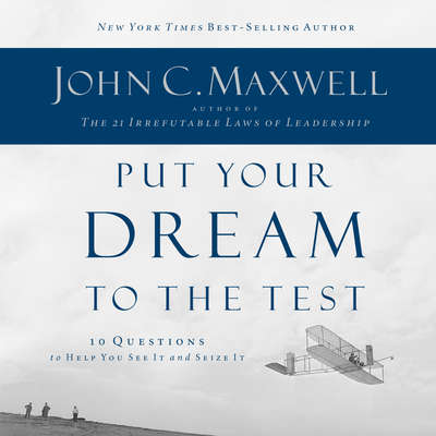 Put Your Dream to the Test: 10 Questions that Will Help You See It and Seize It Audiobook, by John C. Maxwell