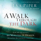 A Walk Through The Dark: How My Husbands 90 Minutes in Heaven Deepened My Faith for a Lifetime Audiobook, by Eva Piper