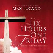 Six Hours One Friday: Living in the Power of the Cross, by Max Lucado