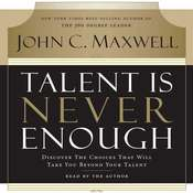 Talent Is Never Enough: Discover the Choices That Will Take You Beyond Your Talent, by John Maxwell
