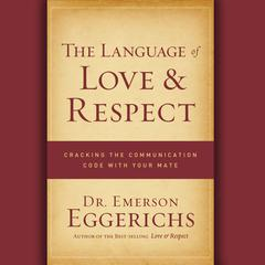 The Language of Love and Respect: Cracking the Communication Code with Your Mate Audiobook, by Emerson Eggerichs