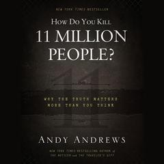 How Do You Kill Eleven Million People?: Why the Truth Matters More Than You Think Audiobook, by Andy Andrews