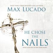 He Chose The Nails: What God Did to Win Your Heart, by Max Lucado
