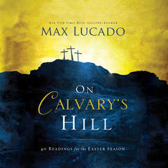 On Calvarys Hill: 40 Readings for the Easter Season Audiobook, by Max Lucado