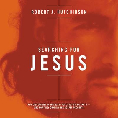 Searching For Jesus: New Discoveries in the Quest for Jesus of Nazareth - and How They Confirm the Gospel Accounts Audiobook, by Robert J. Hutchinson