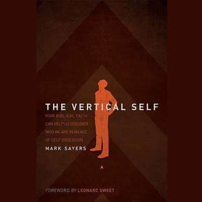 The Vertical Self: How Biblical Faith Can Help Us Discover Who We Are in An Age of Self Obsession Audiobook, by Mark Sayers