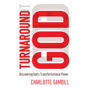 Turnaround God: Discovering Gods Transformational Power, by Charlotte Gambill