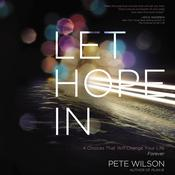 Let Hope In: 4 Choices That Will Change Your Life Forever, by Pete Wilson