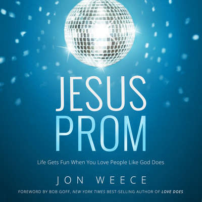 Jesus Prom: Life Gets Fun When You Love People Like God Does Audiobook, by John Weece