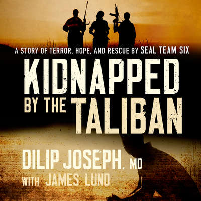 Kidnapped by the Taliban: A Story of Terror, Hope, and Rescue by SEAL Team Six Audiobook, by Dilip Joseph, M.D.