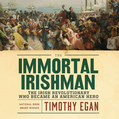 The Immortal Irishman: The Irish Revolutionary Who Became an American Hero Audiobook, by Timothy Egan