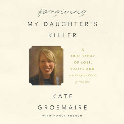 Forgiving My Daughters Killer: A True Story of Loss, Faith, and Unexpected Grace Audiobook, by Kate Grosmaire