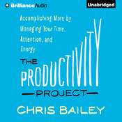 The Productivity Project: Accomplishing More by Managing Your Time, Attention, and Energy, by Chris Bailey