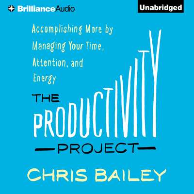 The Productivity Project: Accomplishing More by Managing Your Time, Attention, and Energy Audiobook, by Chris Bailey
