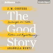 The Good Story: Exchanges on Truth, Fiction, and Psychotherapy, by Arabella Kurtz, J. M. Coetzee