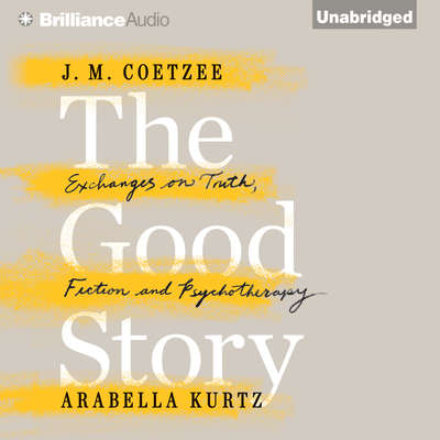 The Good Story: Exchanges on Truth, Fiction and Psychotherapy Audiobook, by J. M. Coetzee